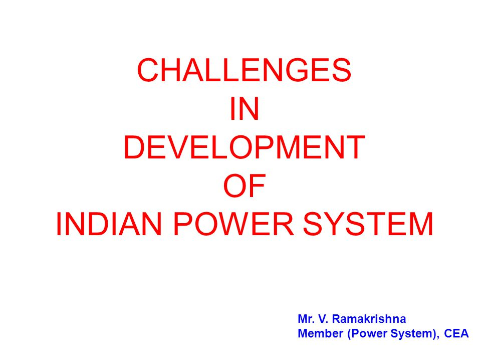 CHALLENGES IN DEVELOPMENT OF INDIAN POWER SYSTEM Mr. V. Ramakrishna Member (Power System), CEA