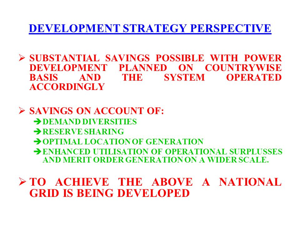 DEVELOPMENT STRATEGY PERSPECTIVE  SUBSTANTIAL SAVINGS POSSIBLE WITH POWER DEVELOPMENT PLANNED ON COUNTRYWISE BASIS AND THE SYSTEM OPERATED ACCORDINGL