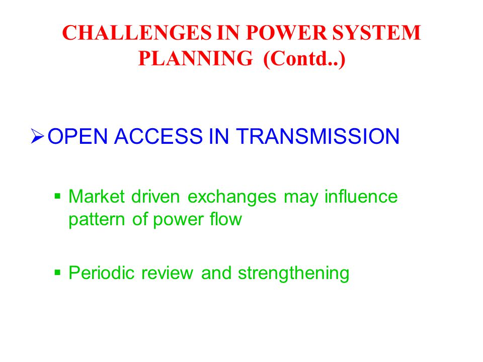  OPEN ACCESS IN TRANSMISSION  Market driven exchanges may influence pattern of power flow  Periodic review and strengthening CHALLENGES IN POWER SY