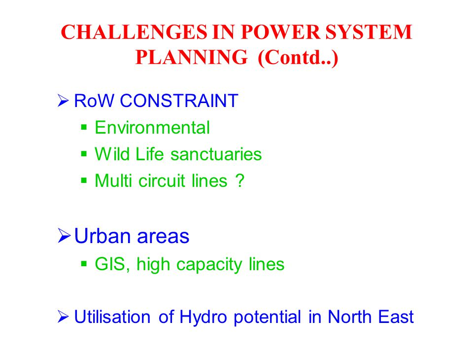 RoW CONSTRAINT  Environmental  Wild Life sanctuaries  Multi circuit lines ?  Urban areas  GIS, high capacity lines  Utilisation of Hydro poten
