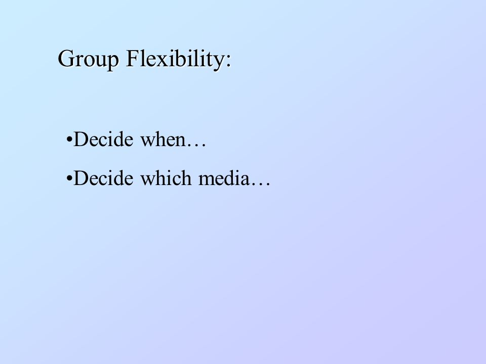 Decide when… Decide which media… Group Flexibility: