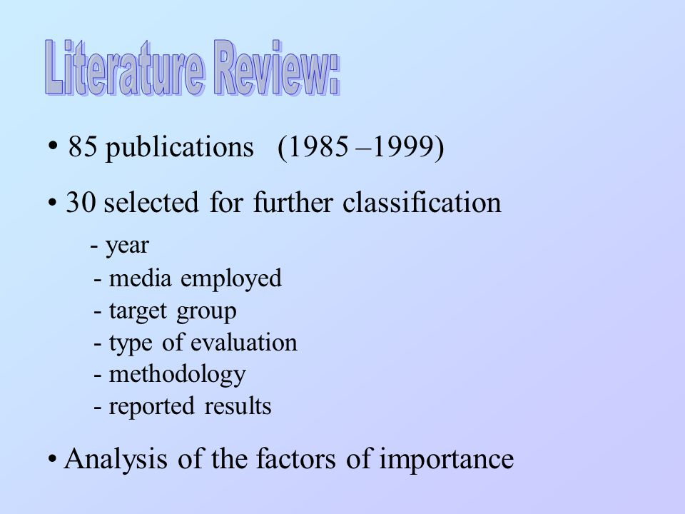 85 publications (1985 –1999) 30 selected for further classification - year - media employed - target group - type of evaluation - methodology - reported results Analysis of the factors of importance