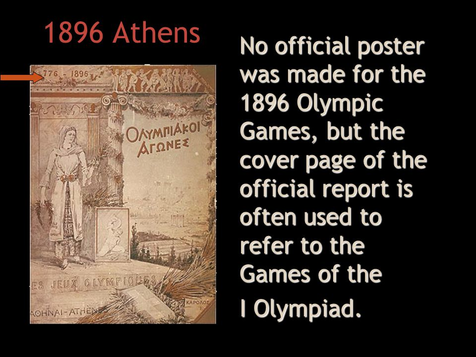 1896 Athens No official poster was made for the 1896 Olympic Games, but the cover page of the official report is often used to refer to the Games of the I Olympiad.
