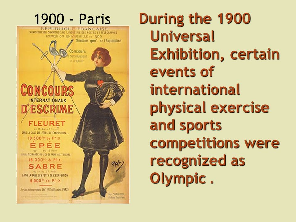 1900 - Paris During the 1900 Universal Exhibition, certain events of international physical exercise and sports competitions were recognized as Olympic.