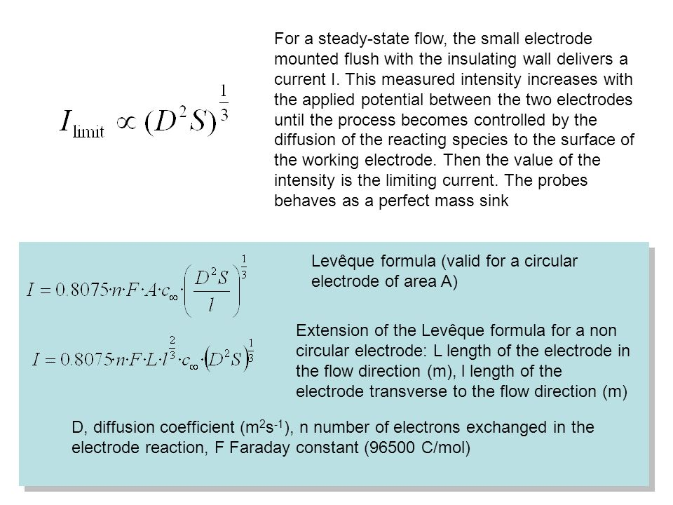 Levêque formula (valid for a circular electrode of area A) Extension of the Levêque formula for a non circular electrode: L length of the electrode in the flow direction (m), l length of the electrode transverse to the flow direction (m) D, diffusion coefficient (m 2 s -1 ), n number of electrons exchanged in the electrode reaction, F Faraday constant (96500 C/mol) For a steady-state flow, the small electrode mounted flush with the insulating wall delivers a current I.