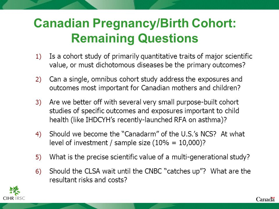 Canadian Pregnancy/Birth Cohort: Remaining Questions 1) Is a cohort study of primarily quantitative traits of major scientific value, or must dichotomous diseases be the primary outcomes.