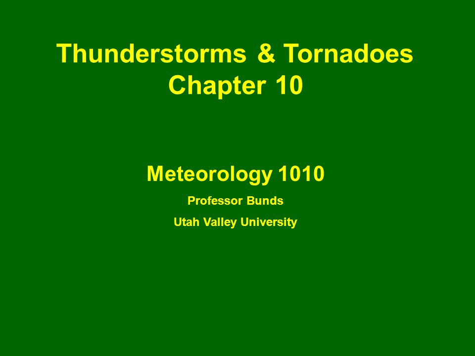Thunderstorms & Tornadoes Chapter 10 Meteorology 1010 Professor Bunds Utah Valley University