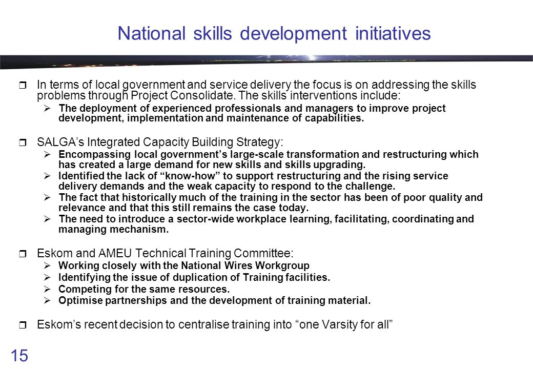 15 National skills development initiatives  In terms of local government and service delivery the focus is on addressing the skills problems through