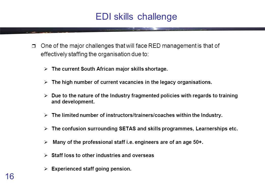 16 EDI skills challenge  One of the major challenges that will face RED management is that of effectively staffing the organisation due to:  The current South African major skills shortage.