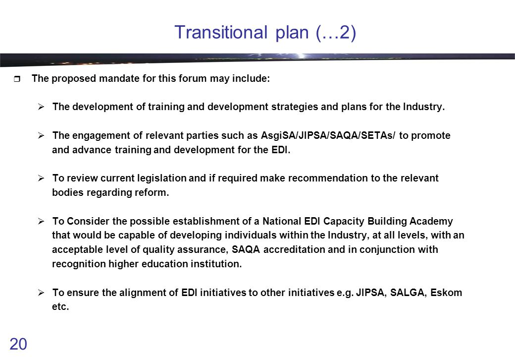 20 Transitional plan (…2)  The proposed mandate for this forum may include:  The development of training and development strategies and plans for th