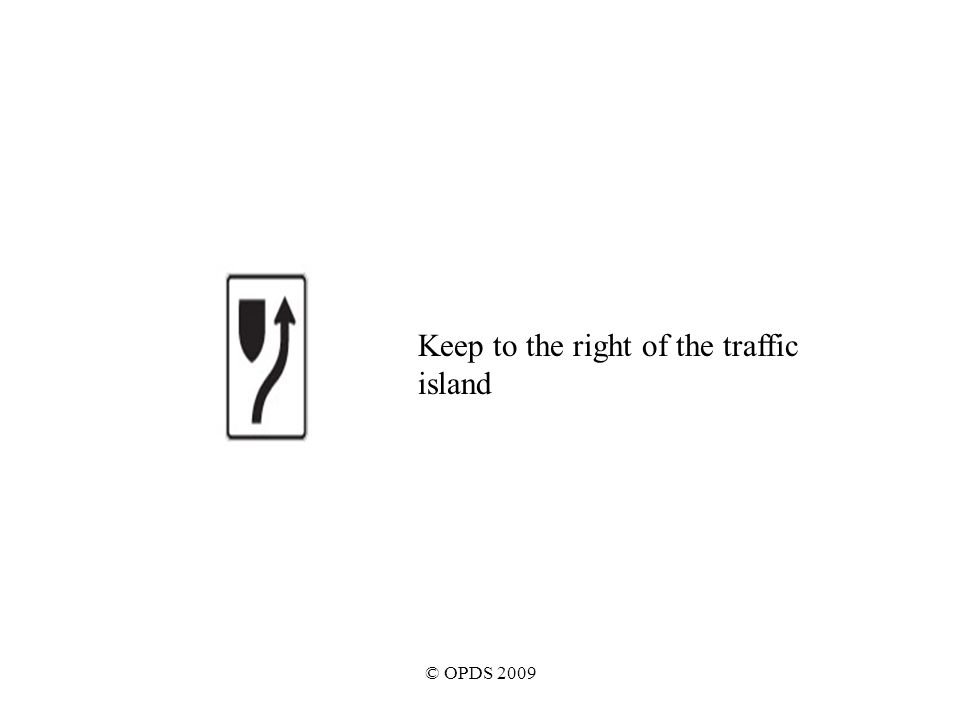 © OPDS 2009 Keep to the right of the traffic island