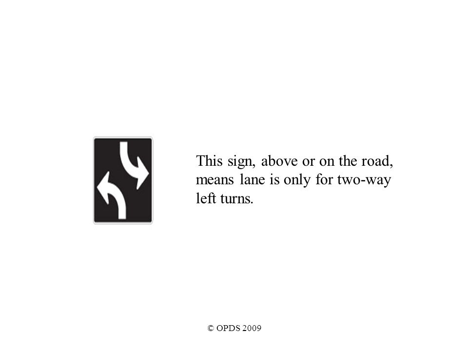 © OPDS 2009 This sign, above or on the road, means lane is only for two-way left turns.