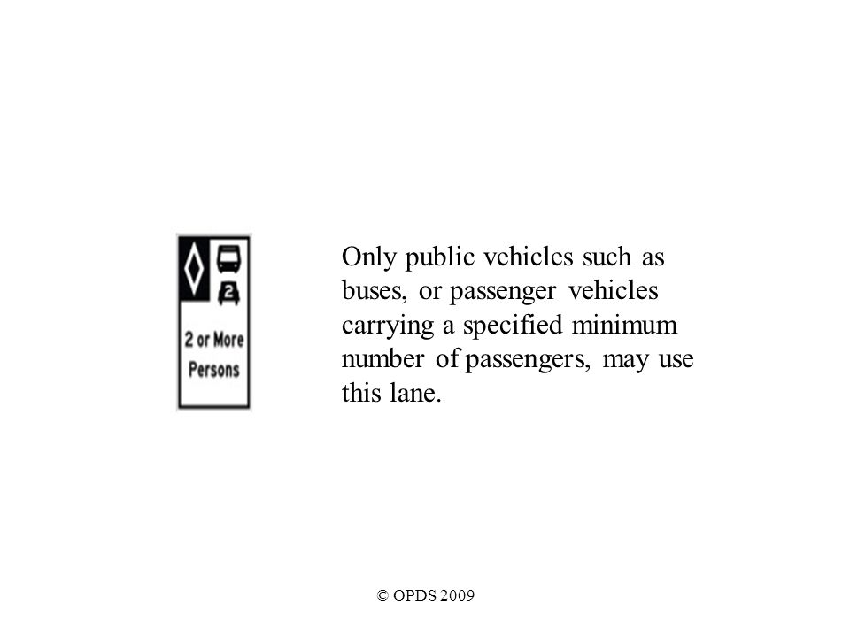 © OPDS 2009 Only public vehicles such as buses, or passenger vehicles carrying a specified minimum number of passengers, may use this lane.