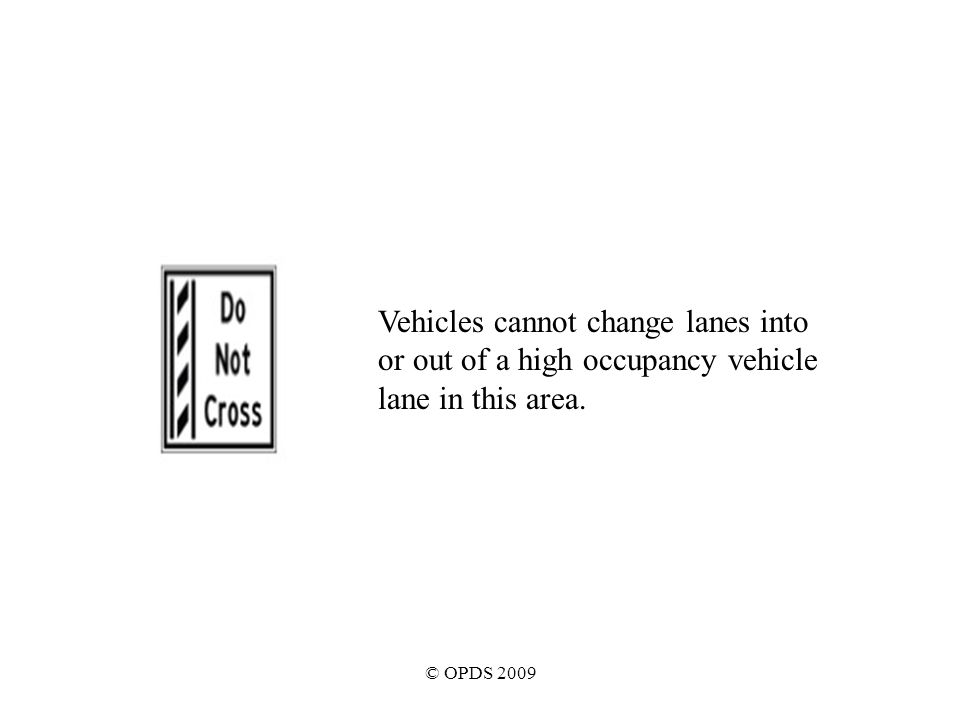 © OPDS 2009 Vehicles cannot change lanes into or out of a high occupancy vehicle lane in this area.