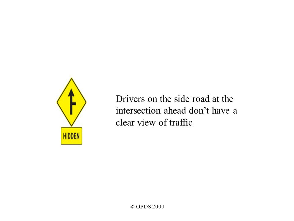 © OPDS 2009 Drivers on the side road at the intersection ahead don't have a clear view of traffic