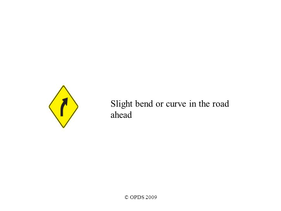 © OPDS 2009 Slight bend or curve in the road ahead