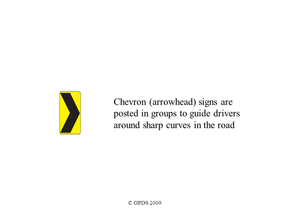 © OPDS 2009 Chevron (arrowhead) signs are posted in groups to guide drivers around sharp curves in the road
