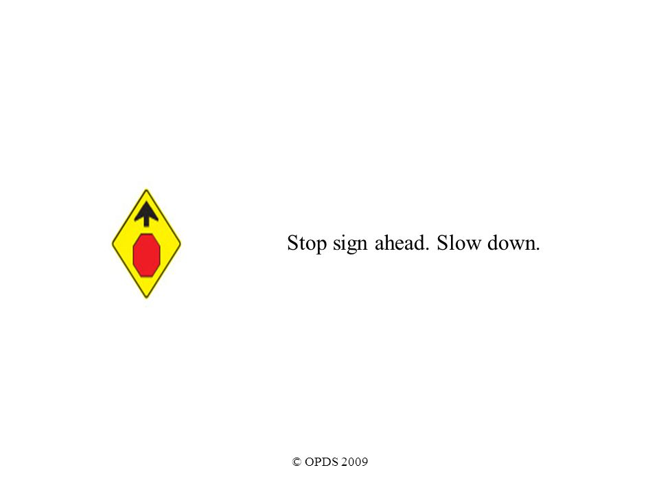 © OPDS 2009 Stop sign ahead. Slow down.