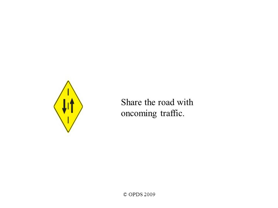 © OPDS 2009 Share the road with oncoming traffic.