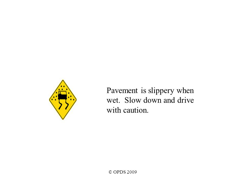 © OPDS 2009 Pavement is slippery when wet. Slow down and drive with caution.