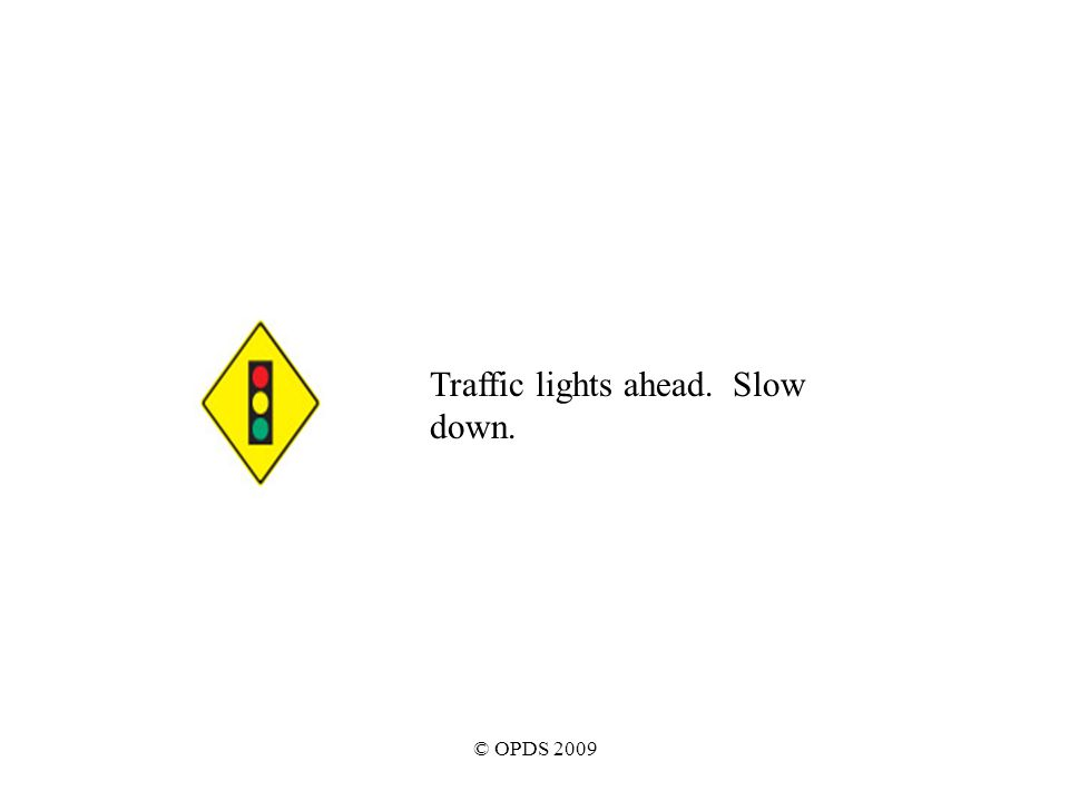 © OPDS 2009 Traffic lights ahead. Slow down.
