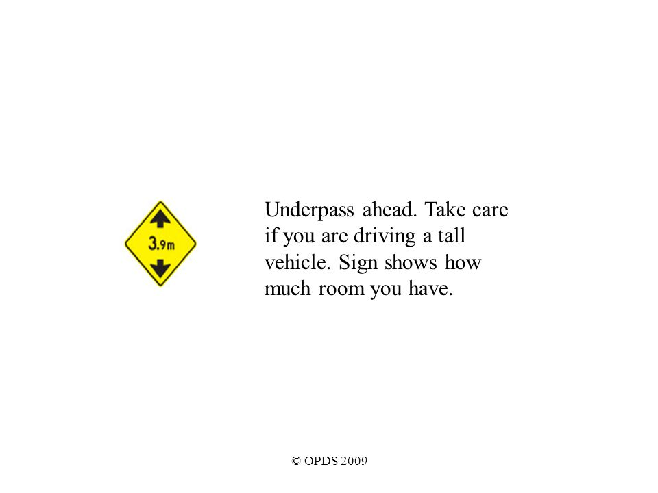 © OPDS 2009 Underpass ahead. Take care if you are driving a tall vehicle.