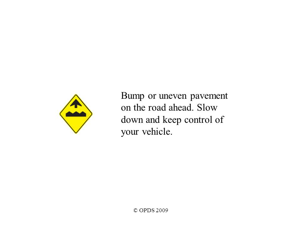 © OPDS 2009 Bump or uneven pavement on the road ahead. Slow down and keep control of your vehicle.