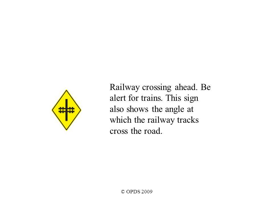 © OPDS 2009 Railway crossing ahead. Be alert for trains.