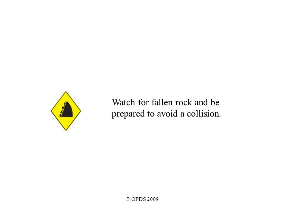 © OPDS 2009 Watch for fallen rock and be prepared to avoid a collision.