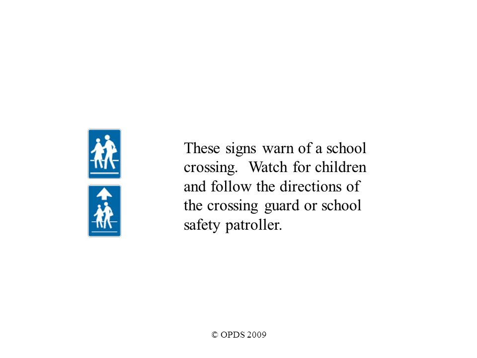 © OPDS 2009 These signs warn of a school crossing.