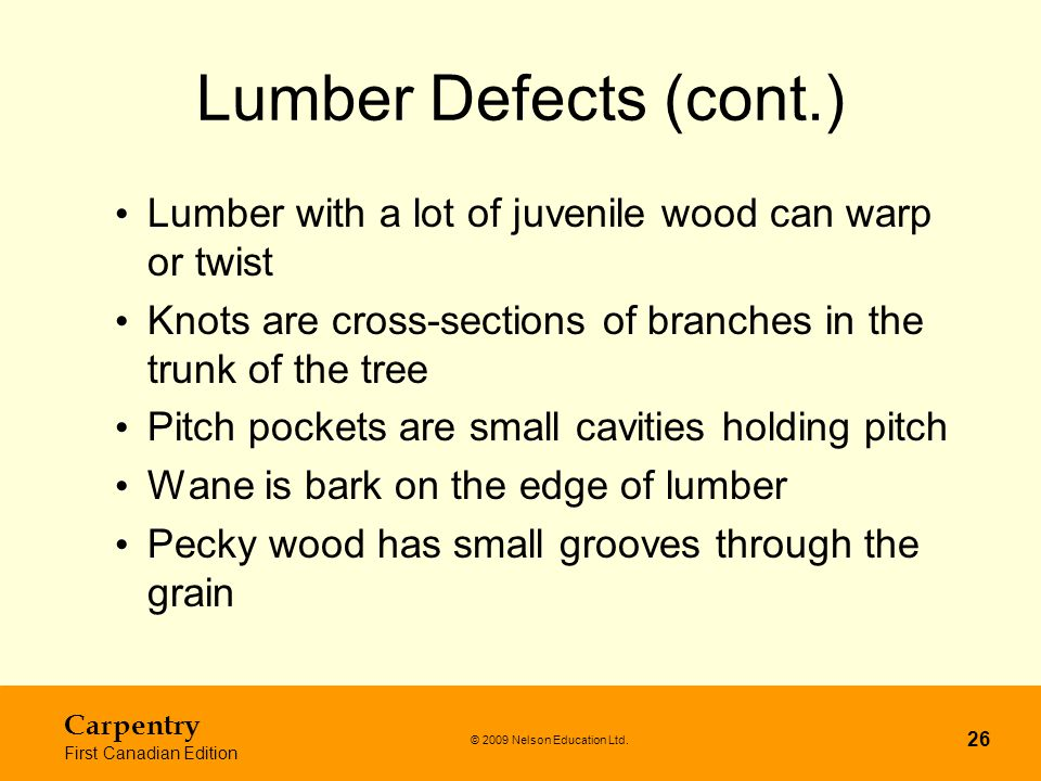 © 2009 Nelson Education Ltd. Carpentry First Canadian Edition 26 Lumber Defects (cont.) Lumber with a lot of juvenile wood can warp or twist Knots are