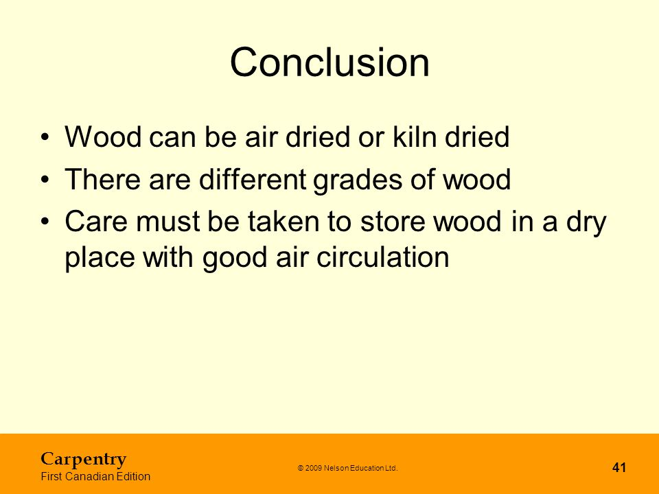 © 2009 Nelson Education Ltd. Carpentry First Canadian Edition 41 Conclusion Wood can be air dried or kiln dried There are different grades of wood Car