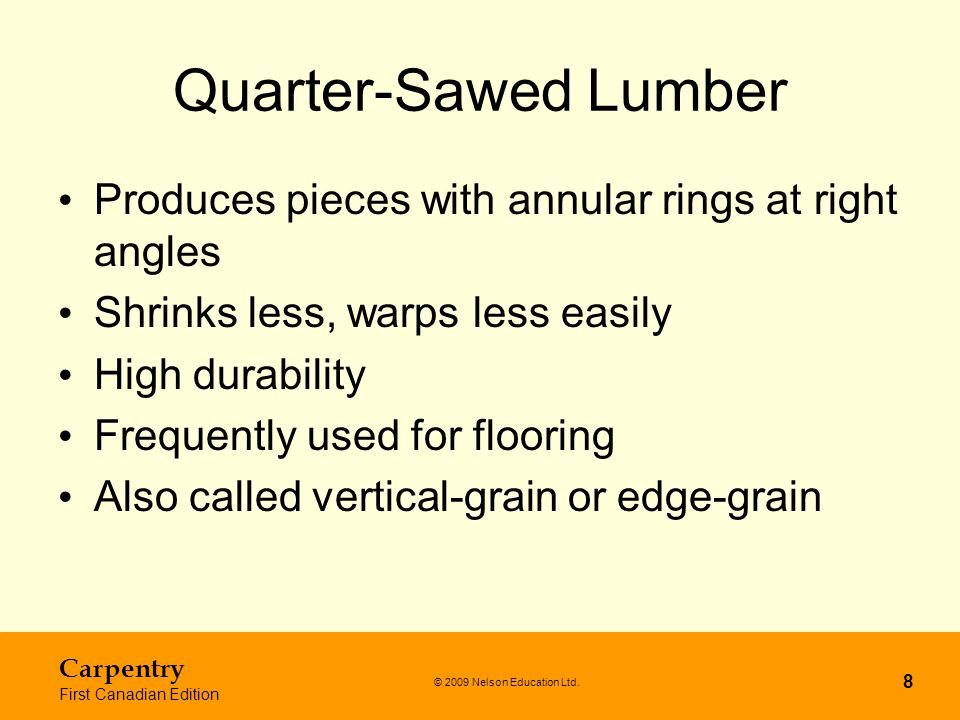 © 2009 Nelson Education Ltd. Carpentry First Canadian Edition 8 Quarter-Sawed Lumber Produces pieces with annular rings at right angles Shrinks less,