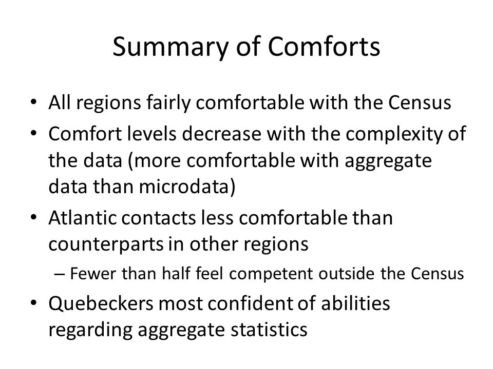 Summary of Comforts All regions fairly comfortable with the Census Comfort levels decrease with the complexity of the data (more comfortable with aggregate data than microdata) Atlantic contacts less comfortable than counterparts in other regions – Fewer than half feel competent outside the Census Quebeckers most confident of abilities regarding aggregate statistics