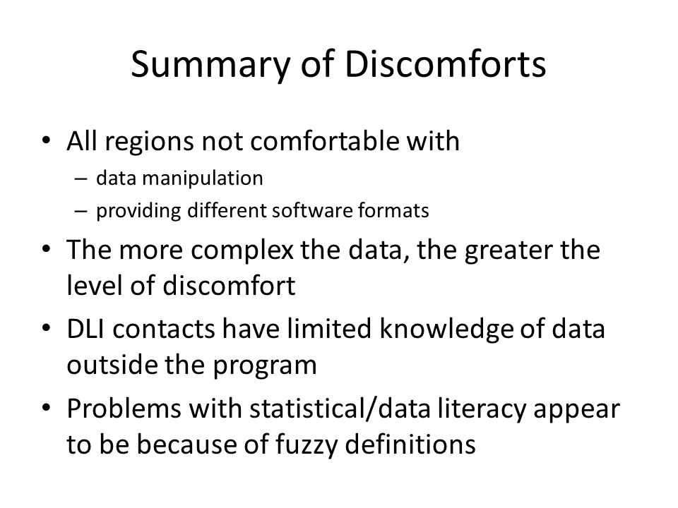 Summary of Discomforts All regions not comfortable with – data manipulation – providing different software formats The more complex the data, the greater the level of discomfort DLI contacts have limited knowledge of data outside the program Problems with statistical/data literacy appear to be because of fuzzy definitions