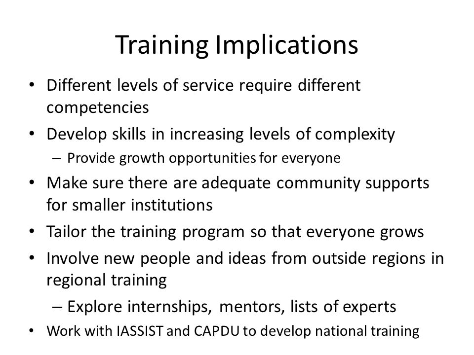 Training Implications Different levels of service require different competencies Develop skills in increasing levels of complexity – Provide growth opportunities for everyone Make sure there are adequate community supports for smaller institutions Tailor the training program so that everyone grows Involve new people and ideas from outside regions in regional training – Explore internships, mentors, lists of experts Work with IASSIST and CAPDU to develop national training