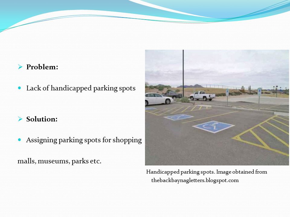  Problem: Lack of handicapped parking spots  Solution: Assigning parking spots for shopping malls, museums, parks etc.
