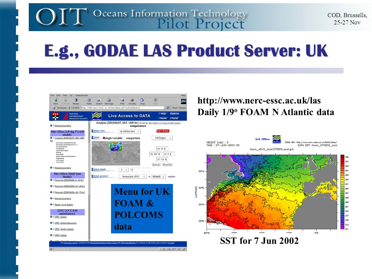COD, Brussells, 25-27 Nov Menu for UK FOAM & POLCOMS data http://www.nerc-essc.ac.uk/las Daily 1/9 o FOAM N Atlantic data SST for 7 Jun 2002 E.g., GODAE LAS Product Server: UK