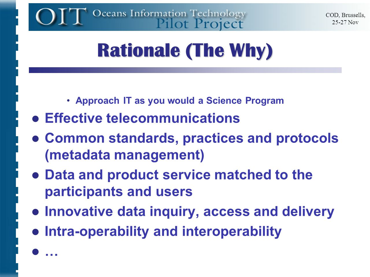 COD, Brussells, 25-27 Nov Rationale (The Why) Approach IT as you would a Science Program Effective telecommunications Common standards, practices and protocols (metadata management) Data and product service matched to the participants and users Innovative data inquiry, access and delivery Intra-operability and interoperability …