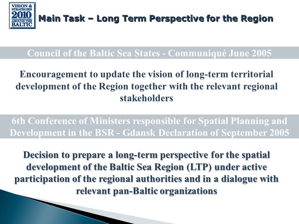 Encouragement to update the vision of long-term territorial development of the Region together with the relevant regional stakeholders Decision to prepare a long-term perspective for the spatial development of the Baltic Sea Region (LTP) under active participation of the regional authorities and in a dialogue with relevant pan-Baltic organizations Council of the Baltic Sea States - Communiqué June 2005 6th Conference of Ministers responsible for Spatial Planning and Development in the BSR - Gdansk Declaration of September 2005 Main Task – Long Term Perspective for the Region