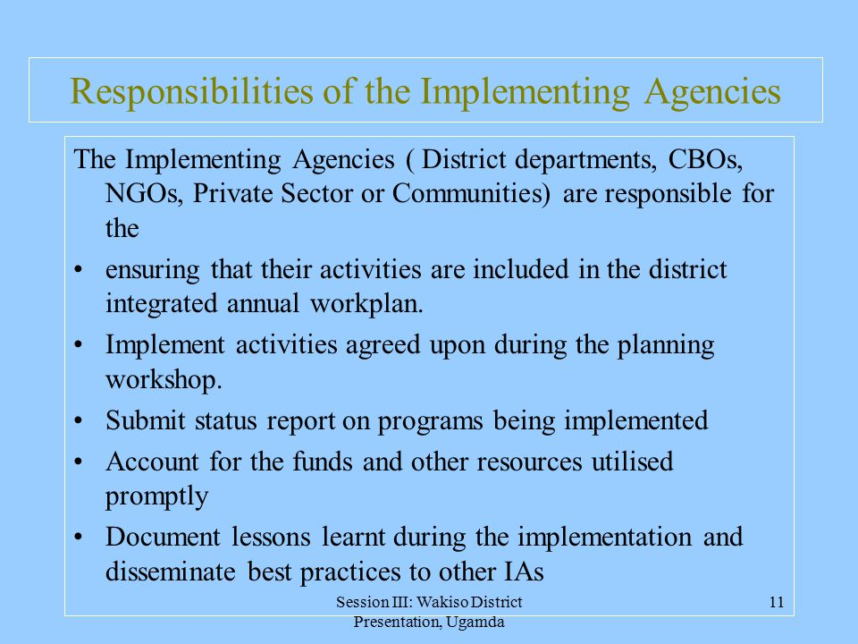 Session III: Wakiso District Presentation, Ugamda 11 Responsibilities of the Implementing Agencies The Implementing Agencies ( District departments, CBOs, NGOs, Private Sector or Communities) are responsible for the ensuring that their activities are included in the district integrated annual workplan.