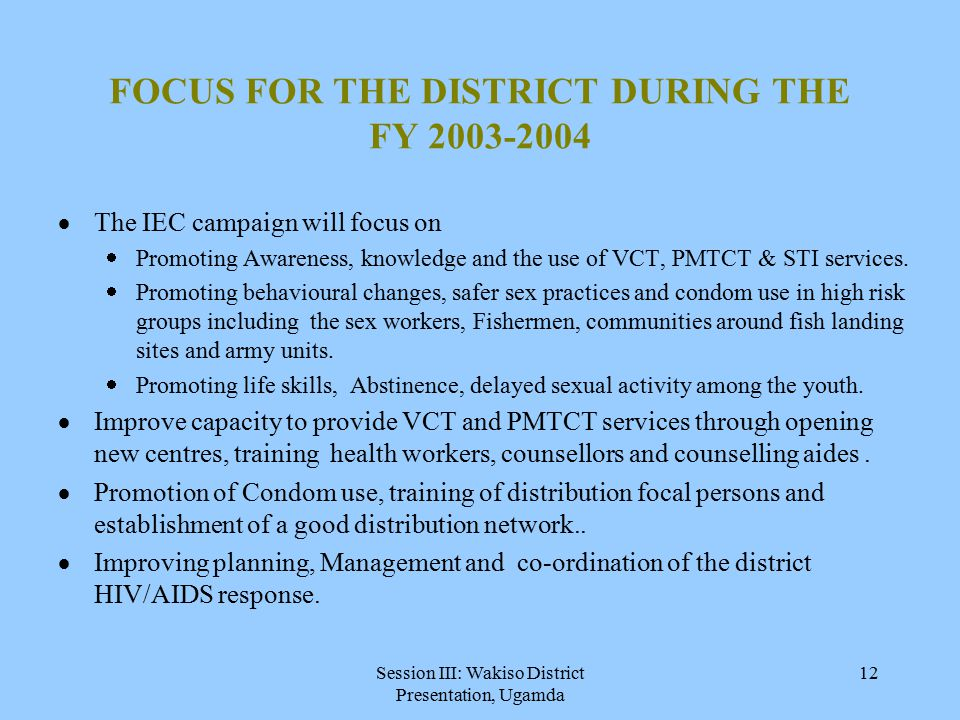 Session III: Wakiso District Presentation, Ugamda 12 FOCUS FOR THE DISTRICT DURING THE FY 2003-2004  The IEC campaign will focus on  Promoting Awareness, knowledge and the use of VCT, PMTCT & STI services.