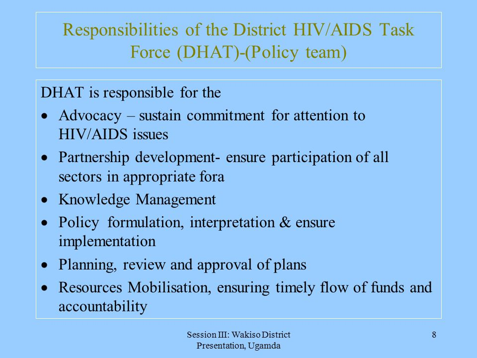 Session III: Wakiso District Presentation, Ugamda 8 Responsibilities of the District HIV/AIDS Task Force (DHAT)-(Policy team) DHAT is responsible for the  Advocacy – sustain commitment for attention to HIV/AIDS issues  Partnership development- ensure participation of all sectors in appropriate fora  Knowledge Management  Policy formulation, interpretation & ensure implementation  Planning, review and approval of plans  Resources Mobilisation, ensuring timely flow of funds and accountability