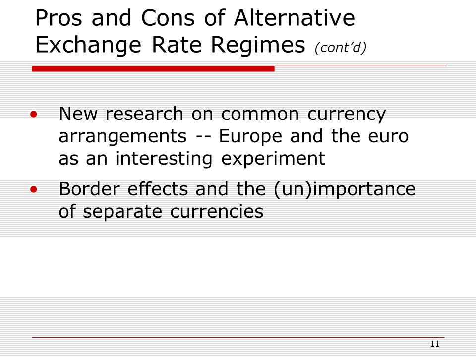11 Pros and Cons of Alternative Exchange Rate Regimes (cont'd) New research on common currency arrangements -- Europe and the euro as an interesting experiment Border effects and the (un)importance of separate currencies