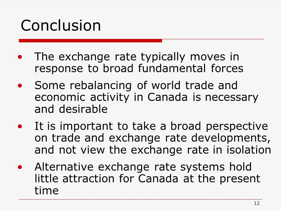 12 Conclusion The exchange rate typically moves in response to broad fundamental forces Some rebalancing of world trade and economic activity in Canada is necessary and desirable It is important to take a broad perspective on trade and exchange rate developments, and not view the exchange rate in isolation Alternative exchange rate systems hold little attraction for Canada at the present time