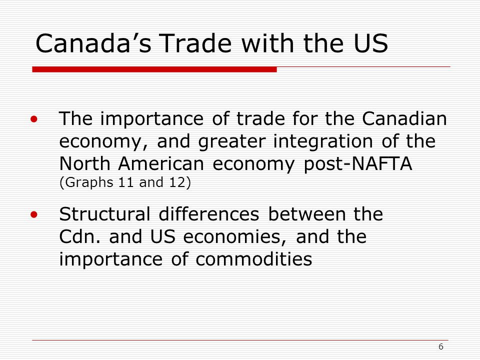 6 Canada's Trade with the US The importance of trade for the Canadian economy, and greater integration of the North American economy post-NAFTA (Graphs 11 and 12) Structural differences between the Cdn.