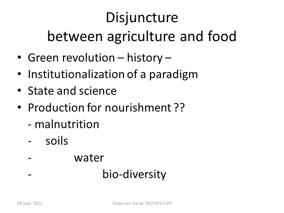 29 Sept 2011Rajeswari Raina, NISTADS-CSIR Disjuncture between agriculture and food Green revolution – history – Institutionalization of a paradigm State and science Production for nourishment .