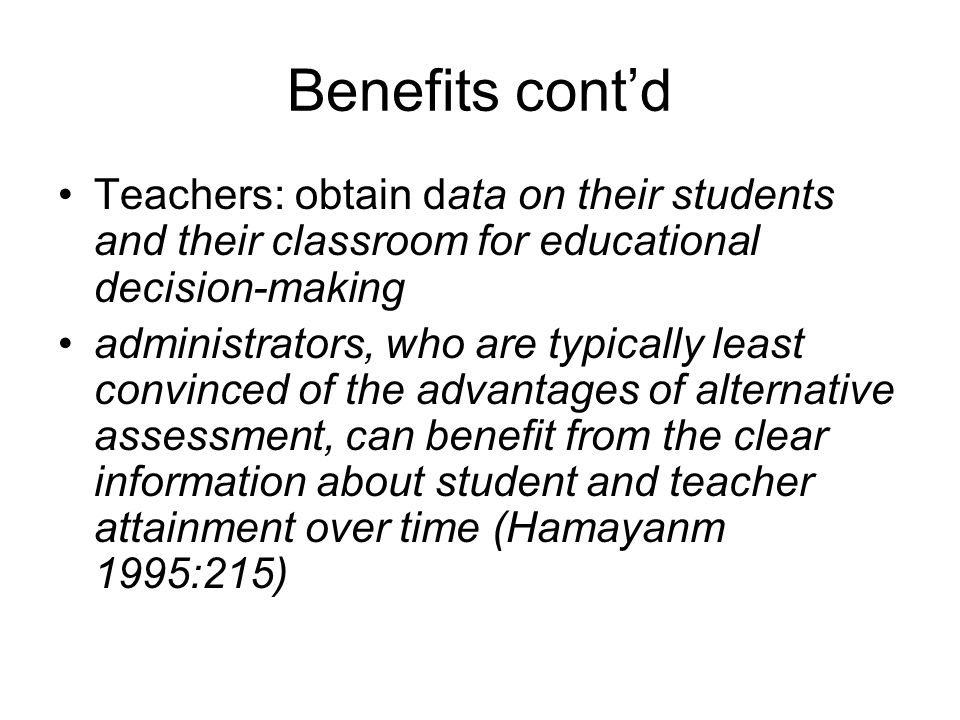 Benefits cont'd Teachers: obtain data on their students and their classroom for educational decision-making administrators, who are typically least convinced of the advantages of alternative assessment, can benefit from the clear information about student and teacher attainment over time (Hamayanm 1995:215)