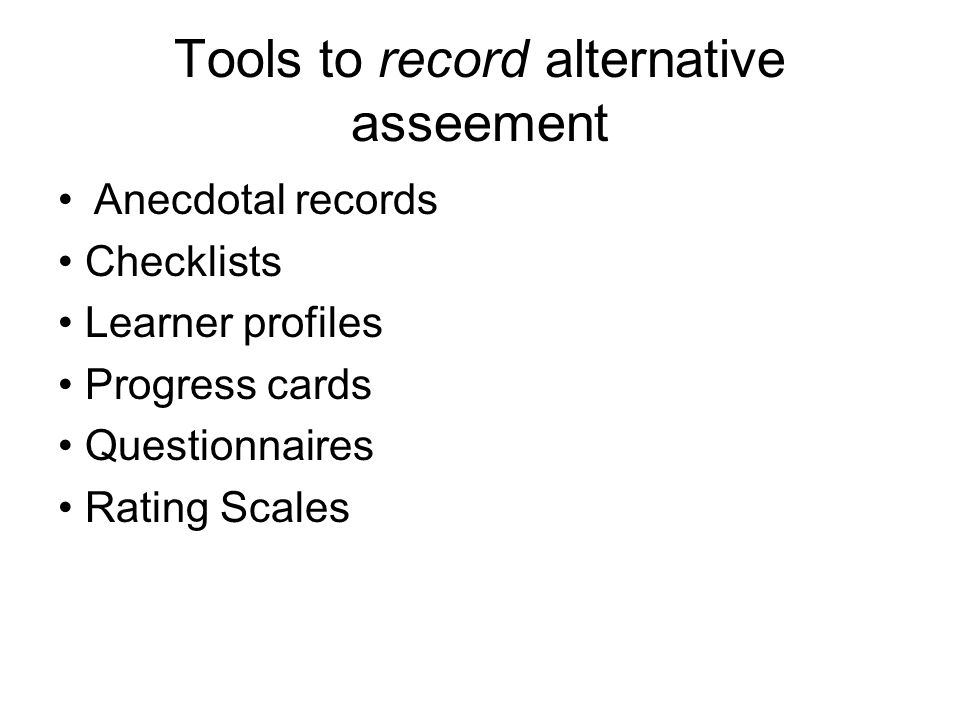 Tools to record alternative asseement Anecdotal records Checklists Learner profiles Progress cards Questionnaires Rating Scales