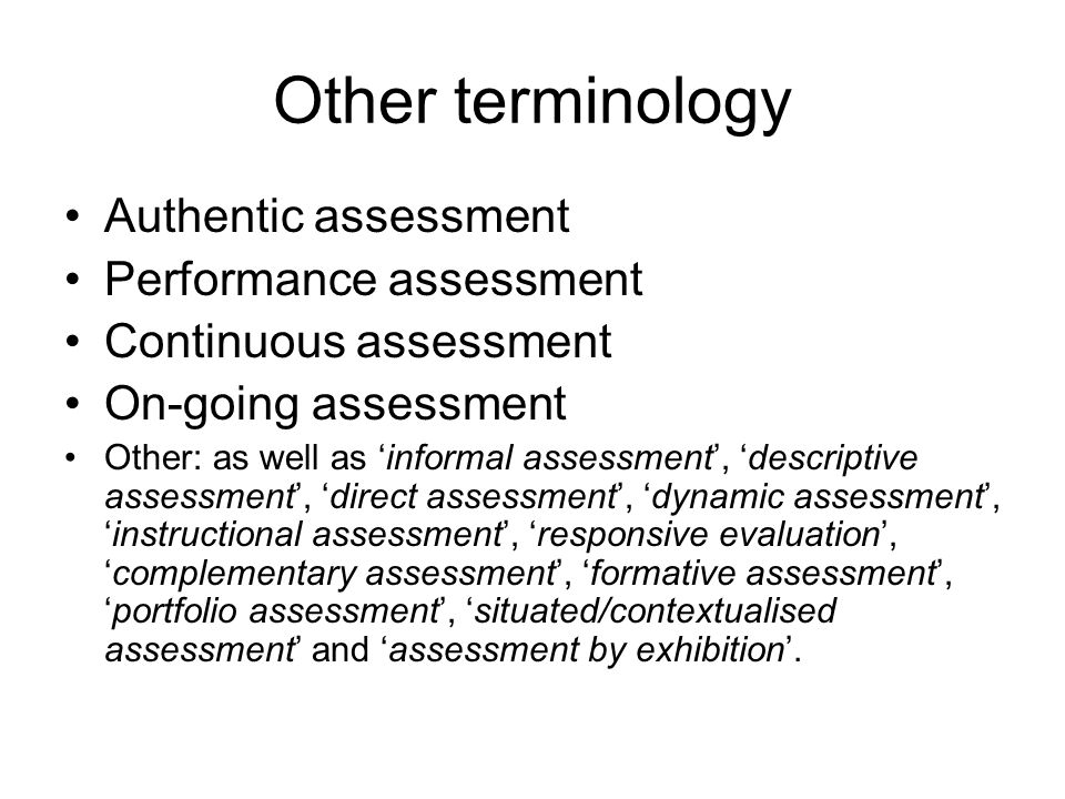 Other terminology Authentic assessment Performance assessment Continuous assessment On-going assessment Other: as well as 'informal assessment', 'descriptive assessment', 'direct assessment', 'dynamic assessment', 'instructional assessment', 'responsive evaluation', 'complementary assessment', 'formative assessment', 'portfolio assessment', 'situated/contextualised assessment' and 'assessment by exhibition'.